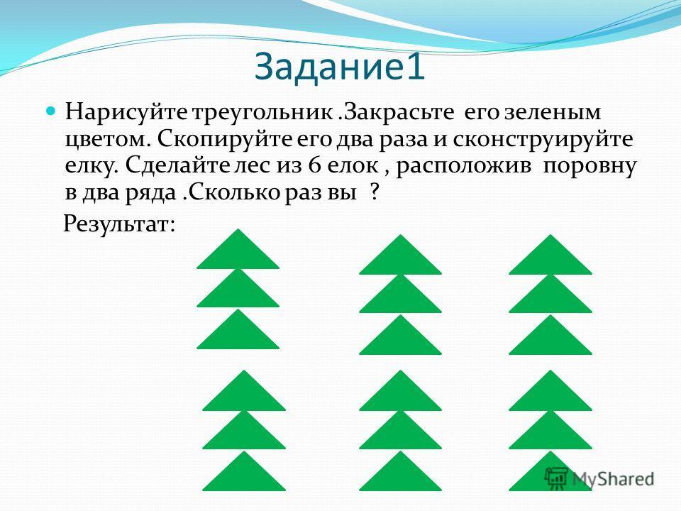 Задание1 Нарисуйте треугольник.Закрасьте его зеленым цветом. Скопируйте его два раза и сконструируйте елку. Сделайте лес из 6 елок, расположив поровну в два ряда.Сколько раз вы ? Результат: