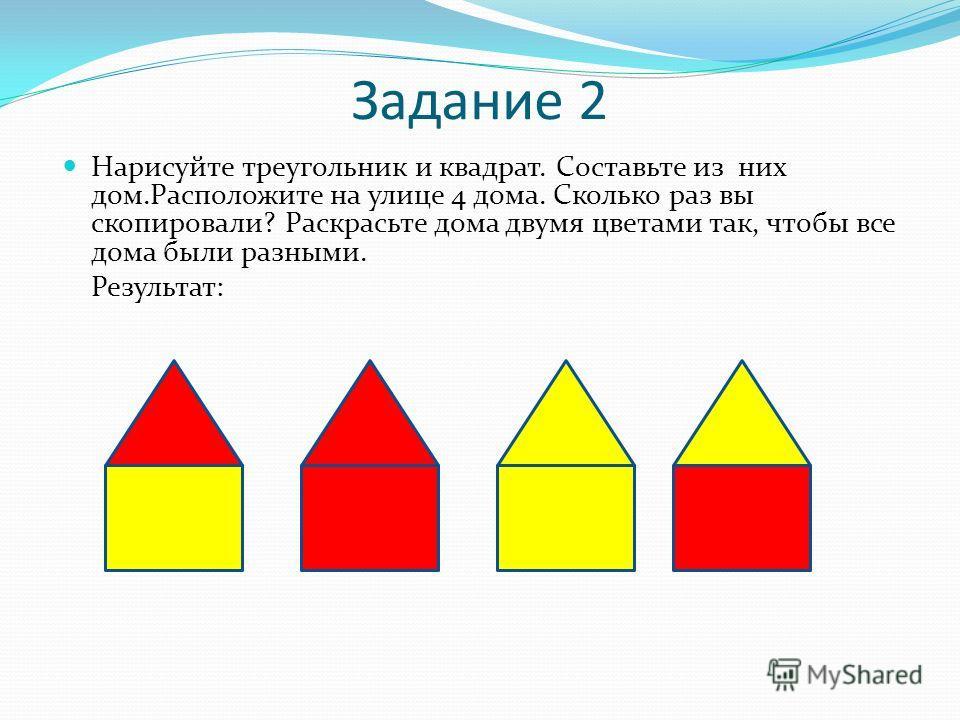 Задание 2 Нарисуйте треугольник и квадрат. Составьте из них дом.Расположите на улице 4 дома. Сколько раз вы скопировали? Раскрасьте дома двумя цветами так, чтобы все дома были разными. Результат: