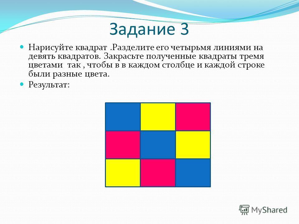Задание 3 Нарисуйте квадрат.Разделите его четырьмя линиями на девять квадратов. Закрасьте полученные квадраты тремя цветами так, чтобы в в каждом столбце и каждой строке были разные цвета. Результат: