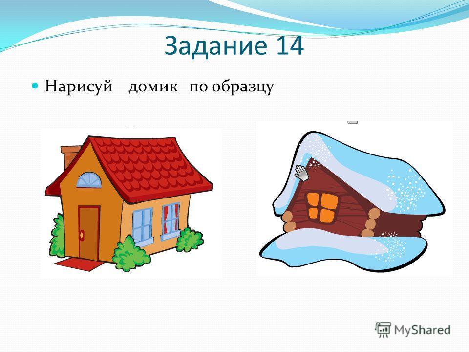 Задание 14 Нарисуй домик по образцу