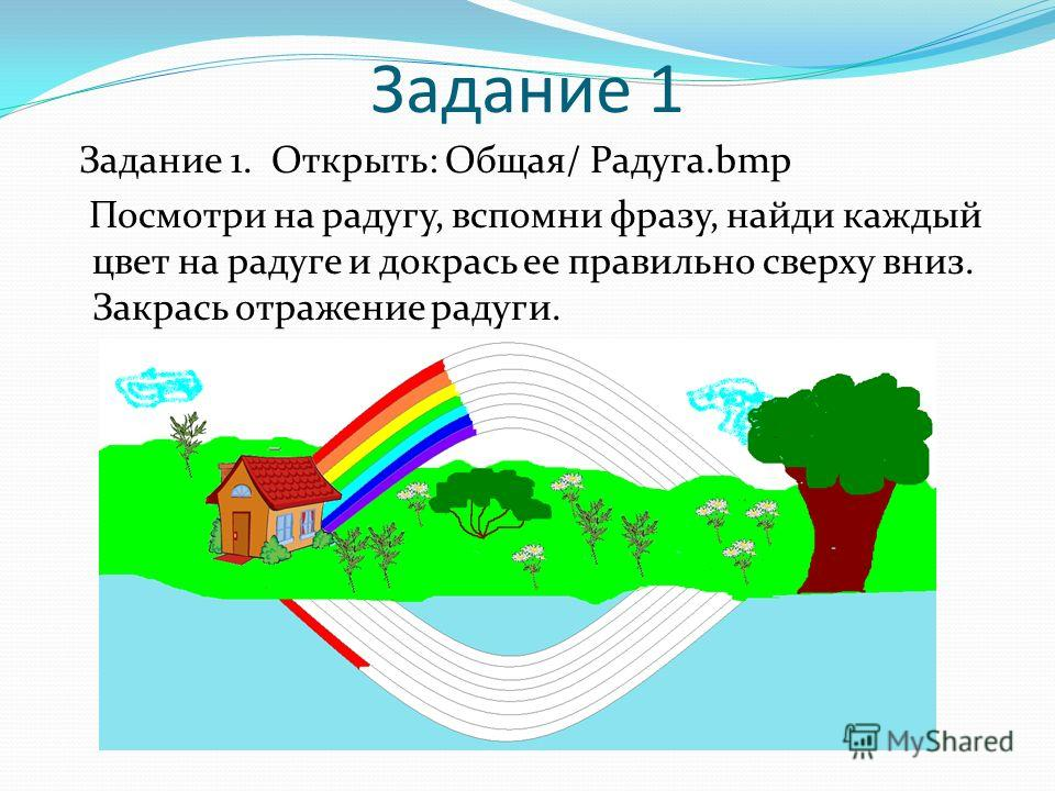 Задание 1 Задание 1. Открыть: Общая/ Радуга.bmp Посмотри на радугу, вспомни фразу, найди каждый цвет на радуге и докрась ее правильно сверху вниз. Закрась отражение радуги.