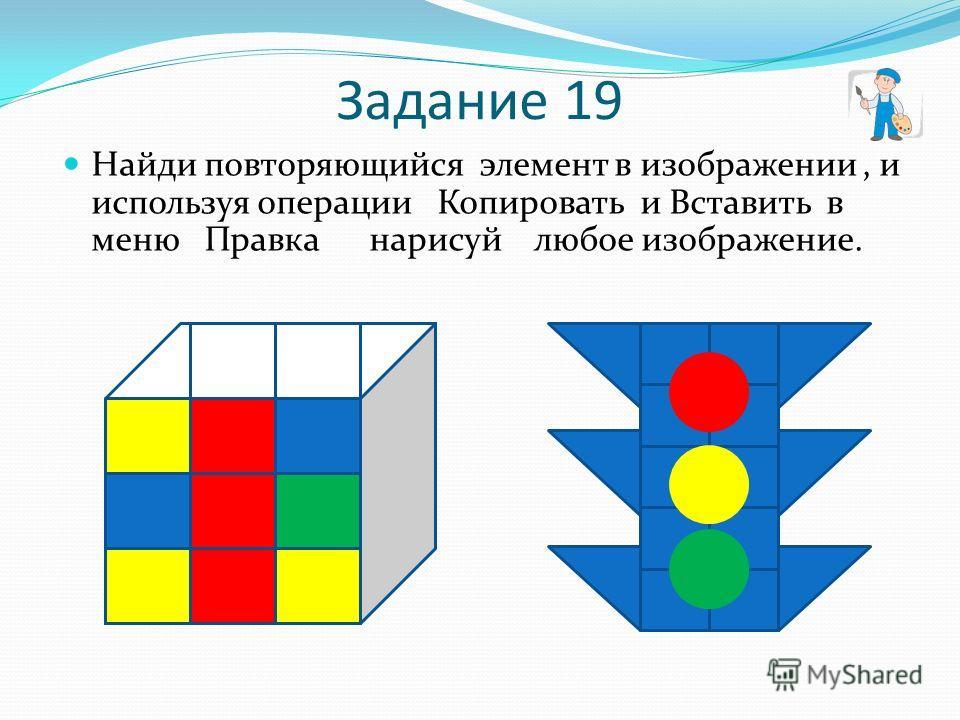 Задание 19 Найди повторяющийся элемент в изображении, и используя операции Копировать и Вставить в меню Правка нарисуй любое изображение.