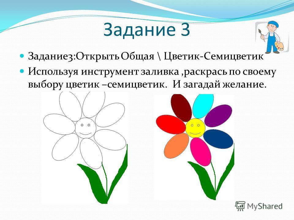 Задание 3 Задание3:Открыть Общая \ Цветик-Семицветик Используя инструмент заливка,раскрась по своему выбору цветик –семицветик. И загадай желание.