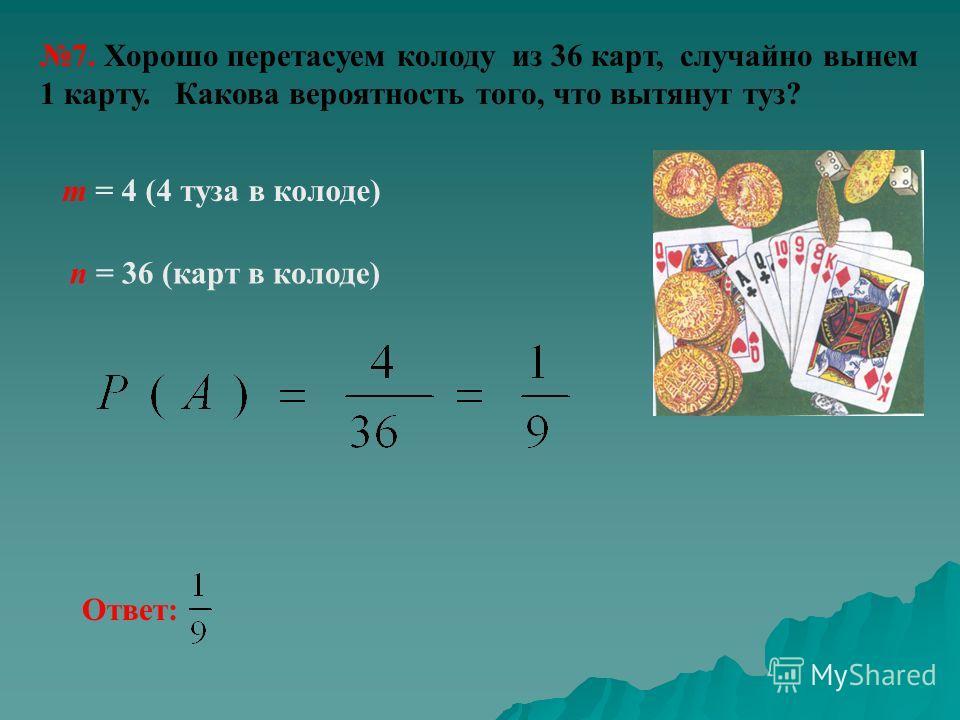 7. Хорошо перетасуем колоду из 36 карт, случайно вынем 1 карту. Какова вероятность того, что вытянут туз? n = 36 (карт в колоде) m = 4 (4 туза в колоде) Ответ: