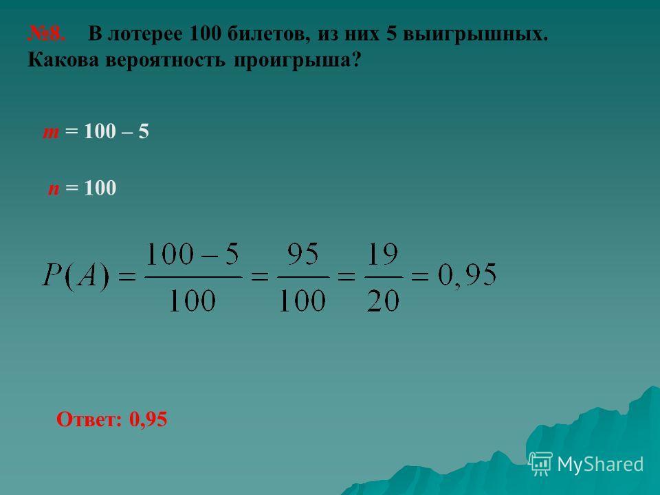 8. В лотерее 100 билетов, из них 5 выигрышных. Какова вероятность проигрыша? n = 100 m = 100 – 5 Ответ: 0,95