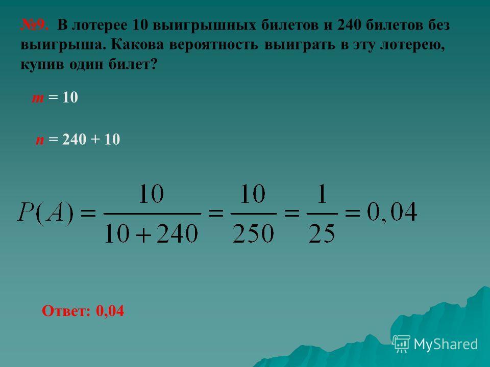 9. В лотерее 10 выигрышных билетов и 240 билетов без выигрыша. Какова вероятность выиграть в эту лотерею, купив один билет? n = 240 + 10 m = 10 Ответ: 0,04