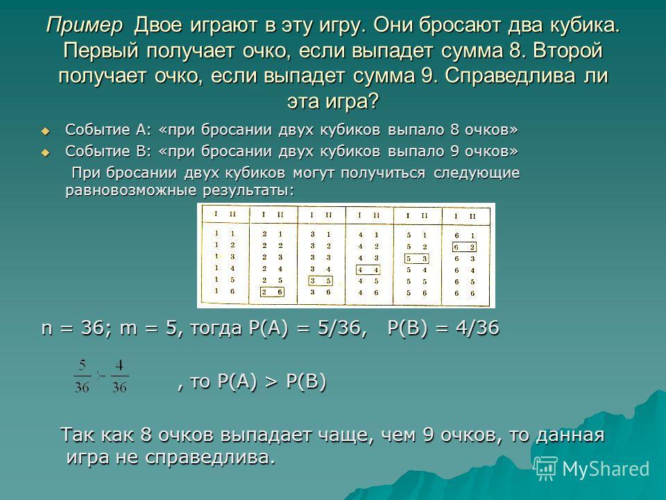 Пример Двое играют в эту игру. Они бросают два кубика. Первый получает очко, если выпадет сумма 8. Второй получает очко, если выпадет сумма 9. Справедлива ли эта игра? Событие А: «при бросании двух кубиков выпало 8 очков» Событие А: «при бросании дву