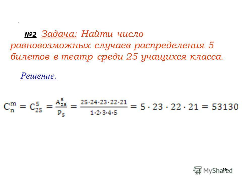 2 Задача: Найти число равновозможных случаев распределения 5 билетов в театр среди 25 учащихся класса. Решение.. 16