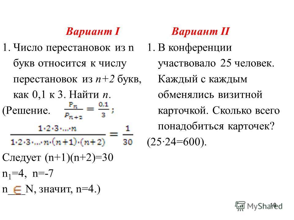 18 Вариант IВариант II 1.Число перестановок из n букв относится к числу перестановок из n+2 букв, как 0,1 к 3. Найти n. (Решение. Следует (n+1)(n+2)=30 n 1 =4, n=-7 n___N, значит, n=4.) 1.В конференции участвовало 25 человек. Каждый с каждым обменяли