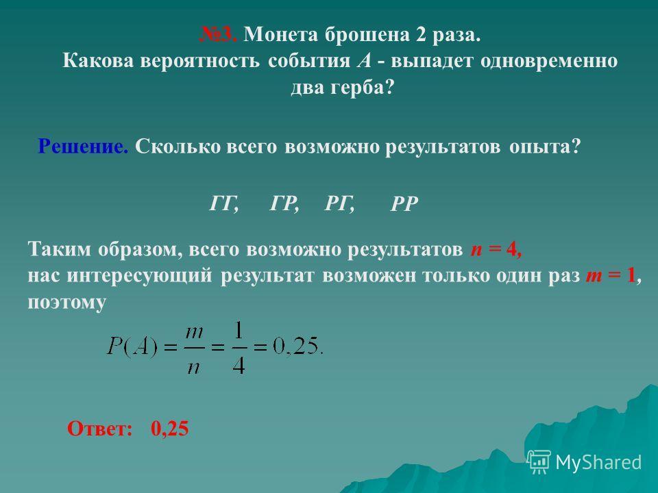 3. Монета брошена 2 раза. Какова вероятность события А - выпадет одновременно два герба? Решение. Сколько всего возможно результатов опыта? Таким образом, всего возможно результатов n = 4, нас интересующий результат возможен только один раз m = 1, по