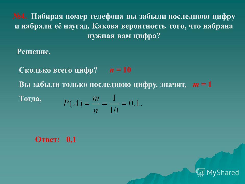 4. Набирая номер телефона вы забыли последнюю цифру и набрали её наугад. Какова вероятность того, что набрана нужная вам цифра? Решение. n = 10 Сколько всего цифр? Вы забыли только последнюю цифру, значит, m = 1 Тогда, Ответ: 0,1