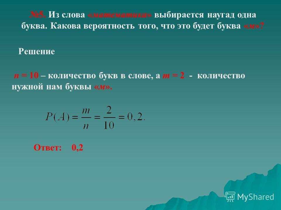5. Из слова «математика» выбирается наугад одна буква. Какова вероятность того, что это будет буква «м»? Решение n = 10 – количество букв в слове, а m = 2 - количество нужной нам буквы «м». Ответ: 0,2