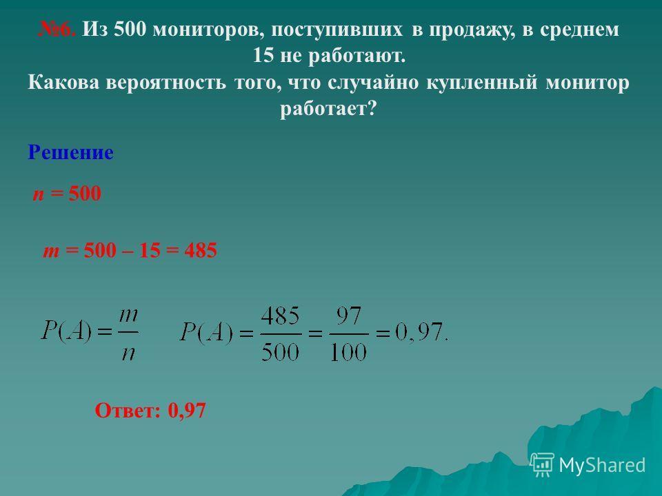 6. Из 500 мониторов, поступивших в продажу, в среднем 15 не работают. Какова вероятность того, что случайно купленный монитор работает? Решение n = 500 m = 500 – 15 = 485 Ответ: 0,97
