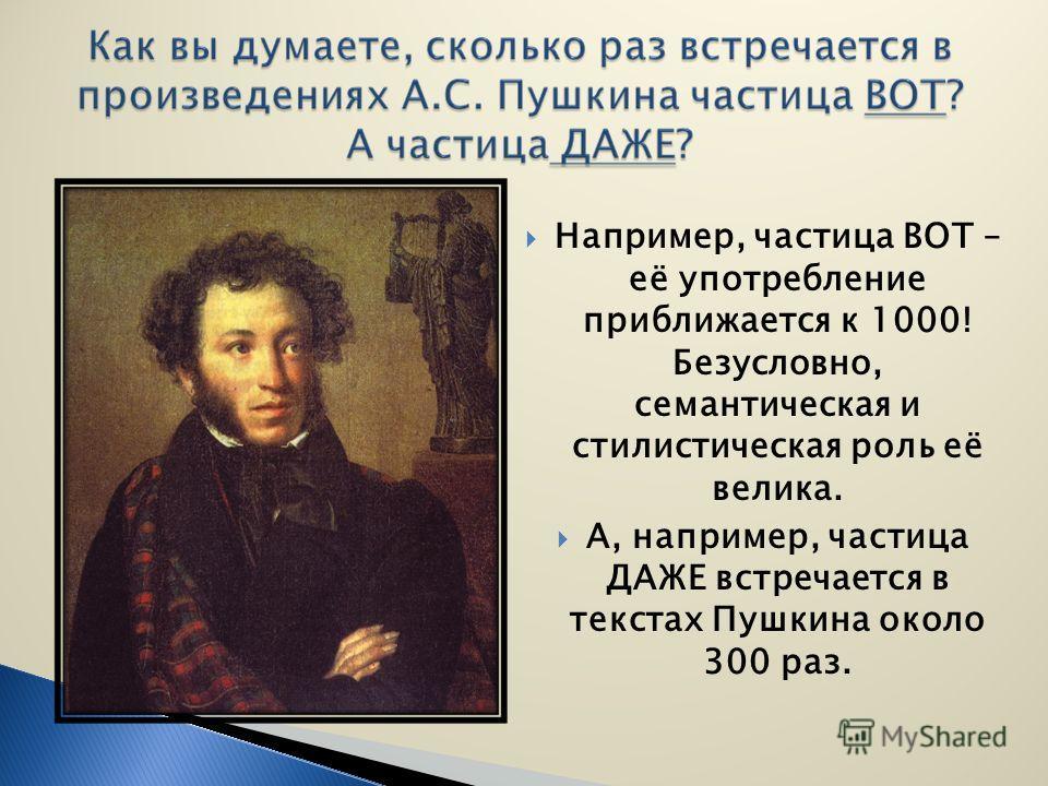 Например, частица ВОТ – её употребление приближается к 1000! Безусловно, семантическая и стилистическая роль её велика. А, например, частица ДАЖЕ встречается в текстах Пушкина около 300 раз.