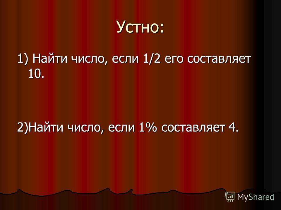 Устно: 1) Найти число, если 1/2 его составляет 10. 2)Найти число, если 1% составляет 4.