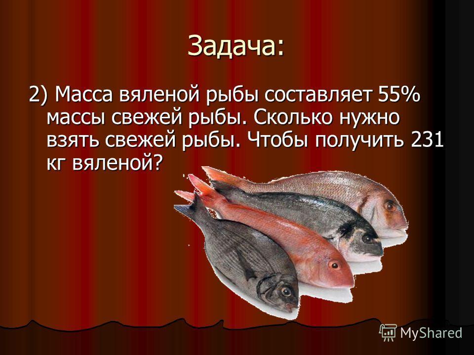 Задача: 2) Масса вяленой рыбы составляет 55% массы свежей рыбы. Сколько нужно взять свежей рыбы. Чтобы получить 231 кг вяленой?
