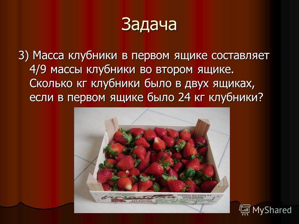 Задача 3) Масса клубники в первом ящике составляет 4/9 массы клубники во втором ящике. Сколько кг клубники было в двух ящиках, если в первом ящике было 24 кг клубники?