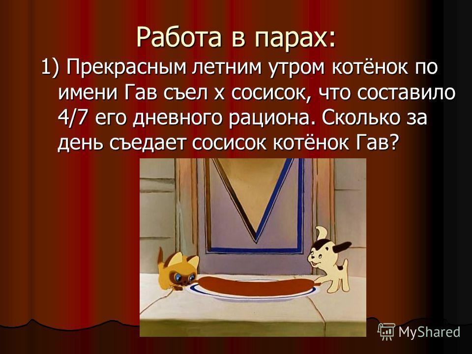 Работа в парах: 1) Прекрасным летним утром котёнок по имени Гав съел х сосисок, что составило 4/7 его дневного рациона. Сколько за день съедает сосисок котёнок Гав?