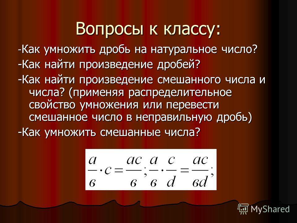 Вопросы к классу: - Как умножить дробь на натуральное число? -Как найти произведение дробей? -Как найти произведение смешанного числа и числа? (применяя распределительное свойство умножения или перевести смешанное число в неправильную дробь) -Как умн