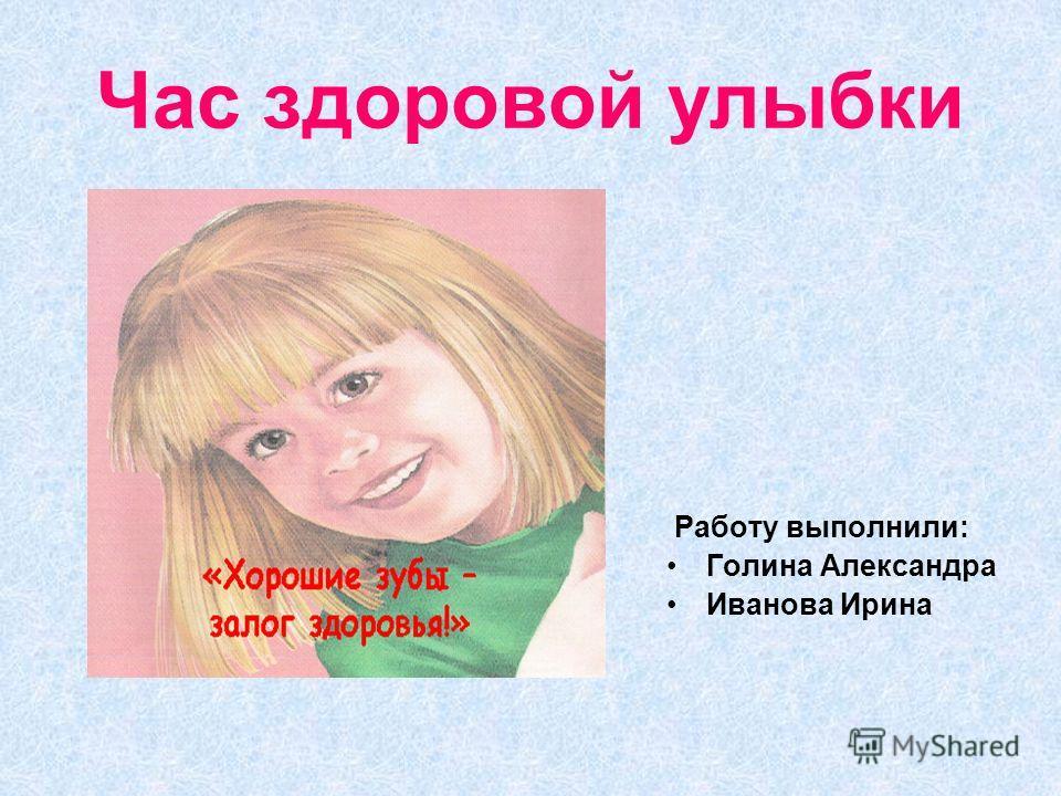 Час здоровой улыбки Работу выполнили: Голина Александра Иванова Ирина