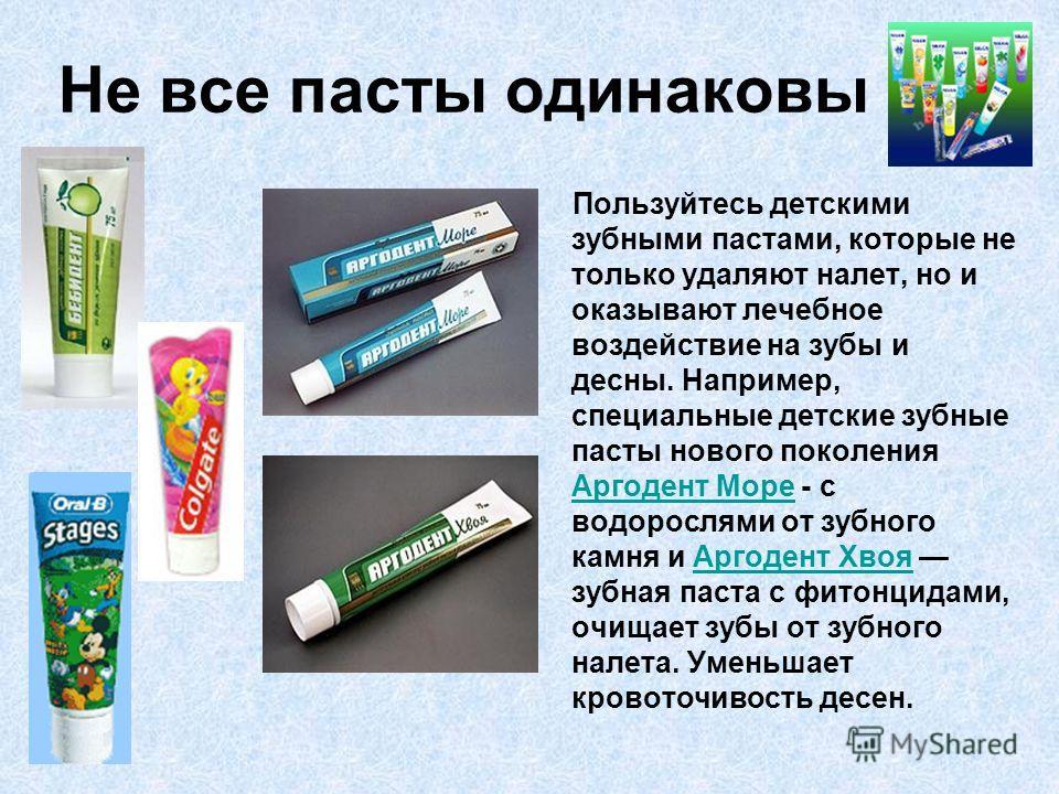 Не все пасты одинаковы Пользуйтесь детскими зубными пастами, которые не только удаляют налет, но и оказывают лечебное воздействие на зубы и десны. Например, специальные детские зубные пасты нового поколения Аргодент Море - с водорослями от зубного ка
