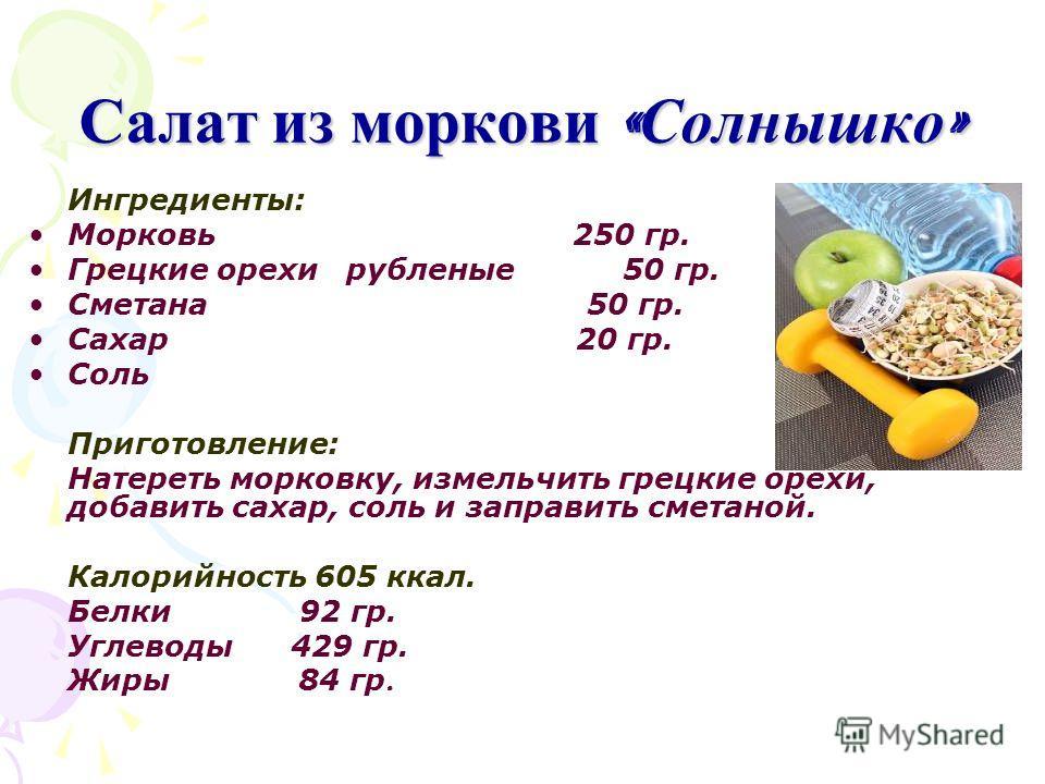 Салат из моркови « Солнышко » Ингредиенты: Морковь 250 гр. Грецкие орехи рубленые 50 гр. Сметана 50 гр. Сахар 20 гр. Соль Приготовление: Натереть морковку, измельчить грецкие орехи, добавить сахар, соль и заправить сметаной. Калорийность 605 ккал. Бе