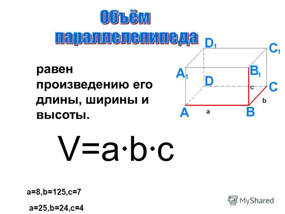 равен произведению его длины, ширины и высоты. V=a·b·c a=25,b=24,c=4 a=8,b=125,c=7