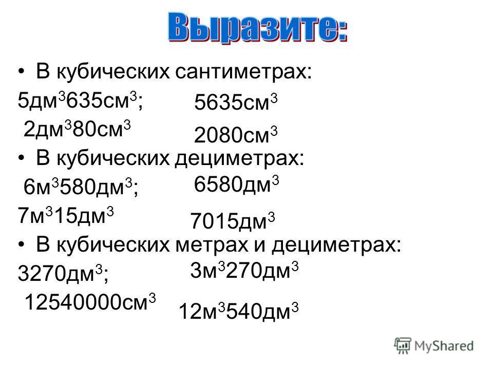 В кубических сантиметрах: 5дм 3 635см 3 ; 2дм 3 80см 3 В кубических дециметрах: 6м 3 580дм 3 ; 7м 3 15дм 3 В кубических метрах и дециметрах: 3270дм 3 ; 12540000см 3 5635см 3 2080см 3 6580дм 3 7015дм 3 3м 3 270дм 3 12м 3 540дм 3