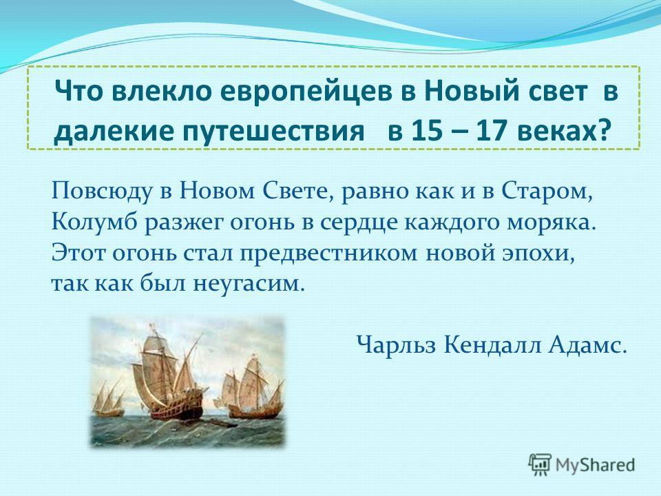 Что влекло европейцев в Новый свет в далекие путешествия в 15 – 17 веках? Повсюду в Новом Свете, равно как и в Старом, Колумб разжег огонь в сердце каждого моряка. Этот огонь стал предвестником новой эпохи, так как был неугасим. Чарльз Кендалл Адамс.