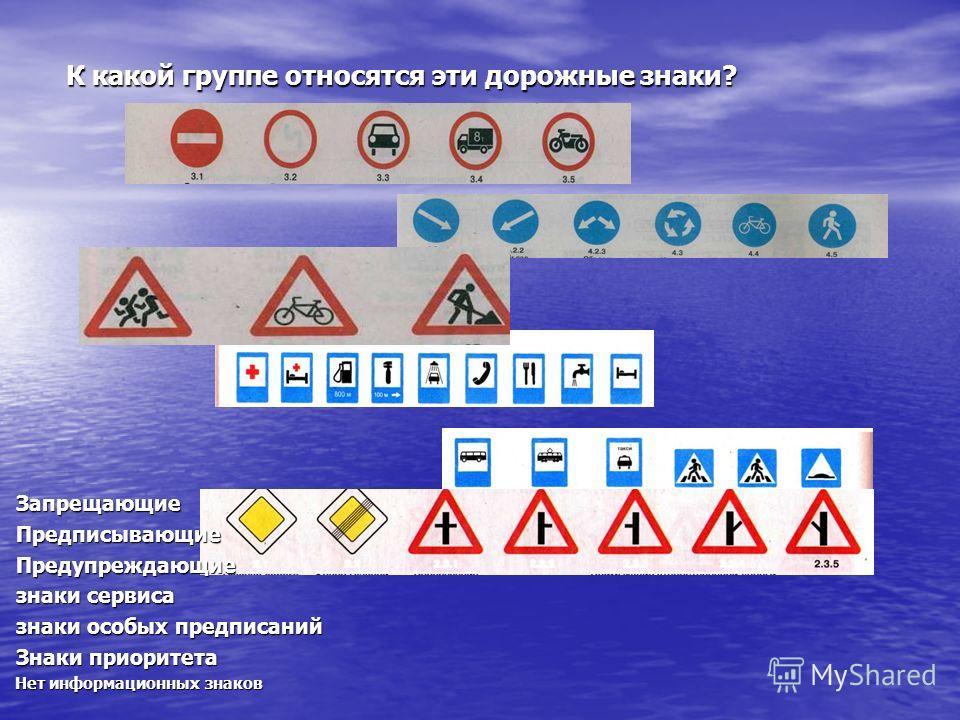 К какой группе относятся эти дорожные знаки? К какой группе относятся эти дорожные знаки? Запрещающие Запрещающие Предписывающие Предписывающие Предупреждающие Предупреждающие знаки сервиса знаки сервиса знаки особых предписаний знаки особых предписа