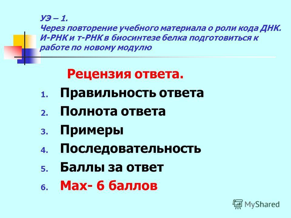 УЭ – 1. Через повторение учебного материала о роли кода ДНК. И-РНК и т-РНК в биосинтезе белка подготовиться к работе по новому модулю Рецензия ответа. 1. Правильность ответа 2. Полнота ответа 3. Примеры 4. Последовательность 5. Баллы за ответ 6. Мах-