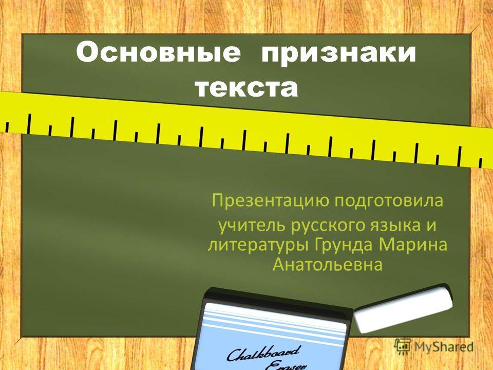 Основные признаки текста Презентацию подготовила учитель русского языка и литературы Грунда Марина Анатольевна