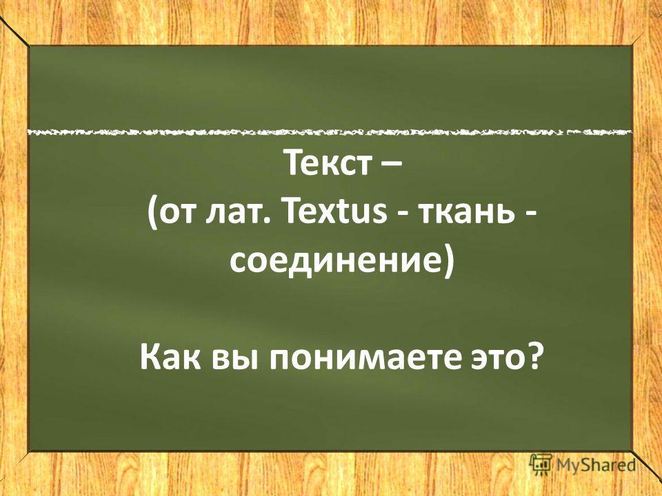 Текст – (от лат. textus - ткань - соединение) Текст – (от лат. Textus - ткань - соединение) Как вы понимаете это?