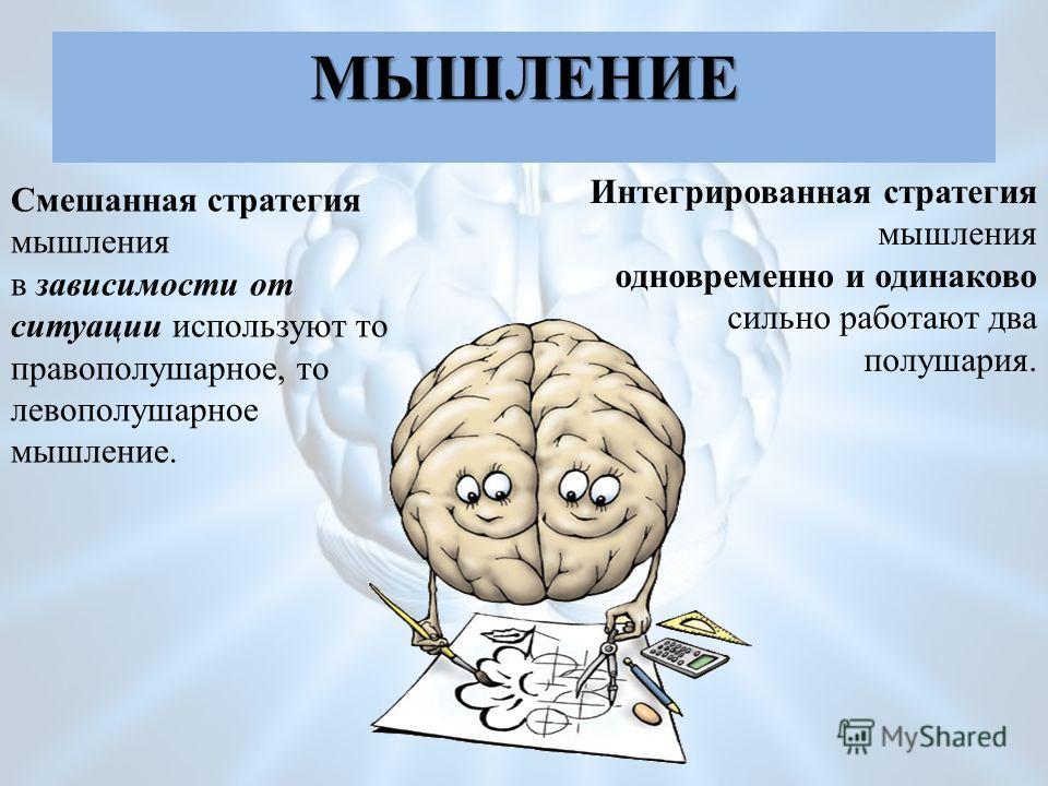 Тип мышления Смешанная стратегия мышления в зависимости от ситуации используют то правополушарное, то левополушарное мышление. Интегрированная стратегия мышления одновременно и одинаково сильно работают два полушария. МЫШЛЕНИЕ