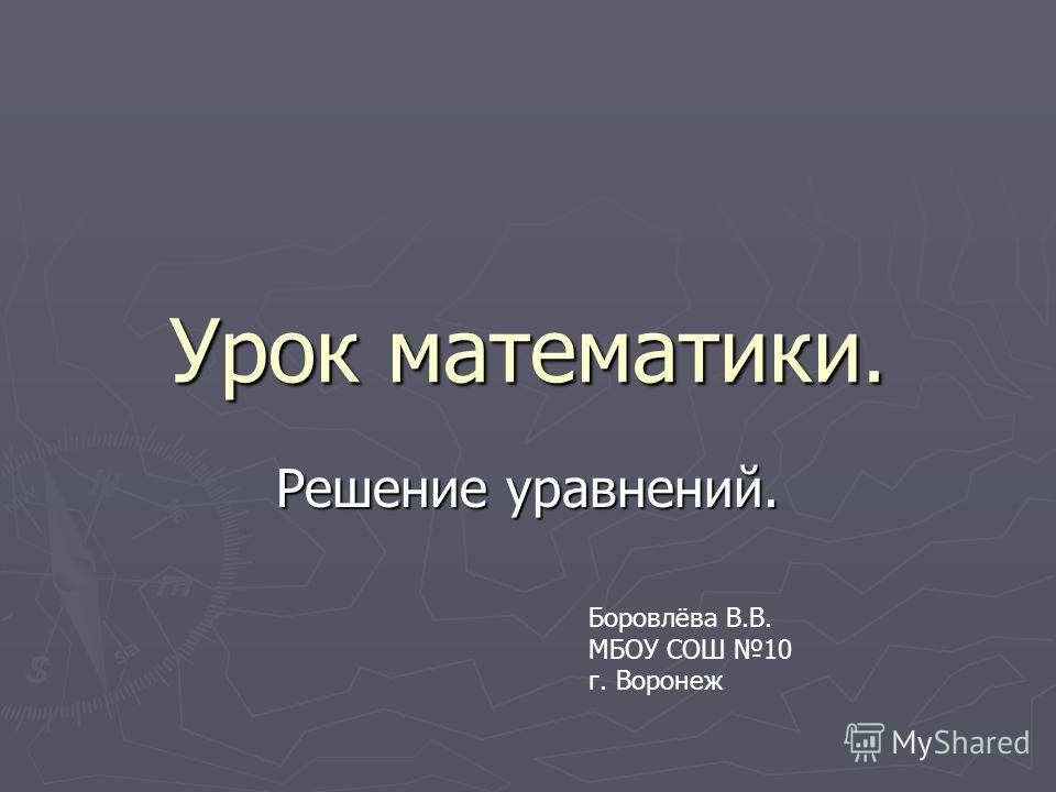 Урок математики. Решение уравнений. Боровлёва В.В. МБОУ СОШ 10 г. Воронеж