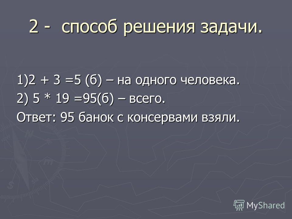 2 - способ решения задачи. 1)2 + 3 =5 (б) – на одного человека. 1)2 + 3 =5 (б) – на одного человека. 2) 5 * 19 =95(б) – всего. 2) 5 * 19 =95(б) – всего. Ответ: 95 банок с консервами взяли. Ответ: 95 банок с консервами взяли.