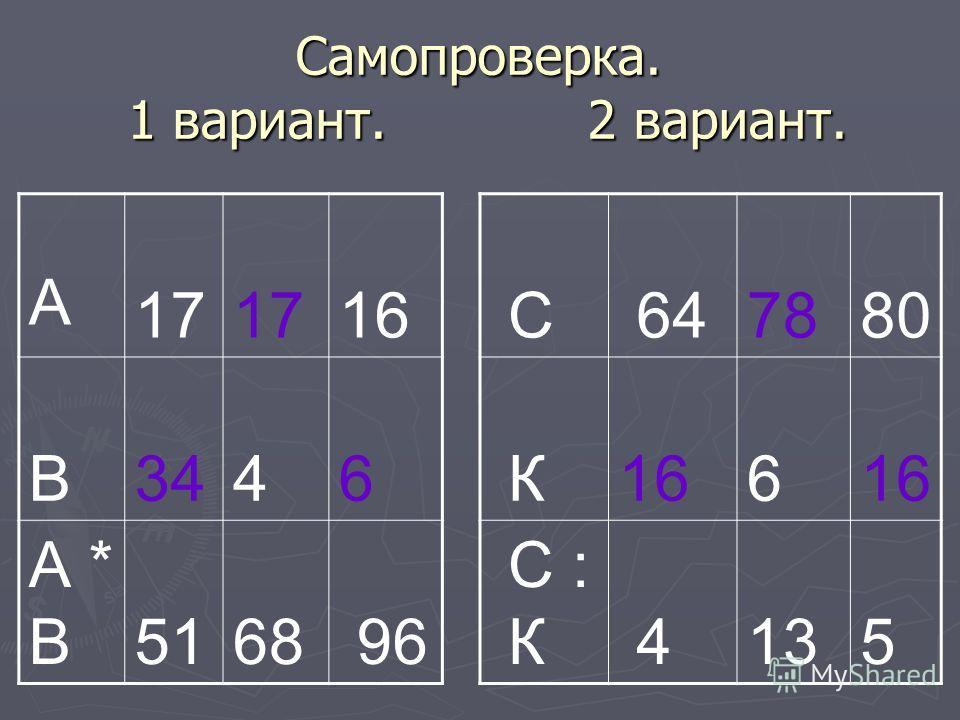 Самопроверка. 1 вариант. 2 вариант. А 17 16 В 34 4 6 А * В 51 68 96 С 64 78 80 К 16 6 С : К 4 13 5