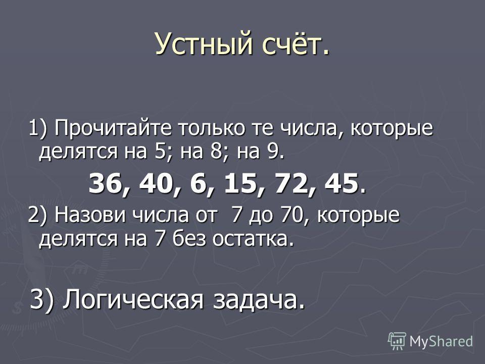 Устный счёт. 1) Прочитайте только те числа, которые делятся на 5; на 8; на 9. 1) Прочитайте только те числа, которые делятся на 5; на 8; на 9. 36, 40, 6, 15, 72, 45. 36, 40, 6, 15, 72, 45. 2) Назови числа от 7 до 70, которые делятся на 7 без остатка.