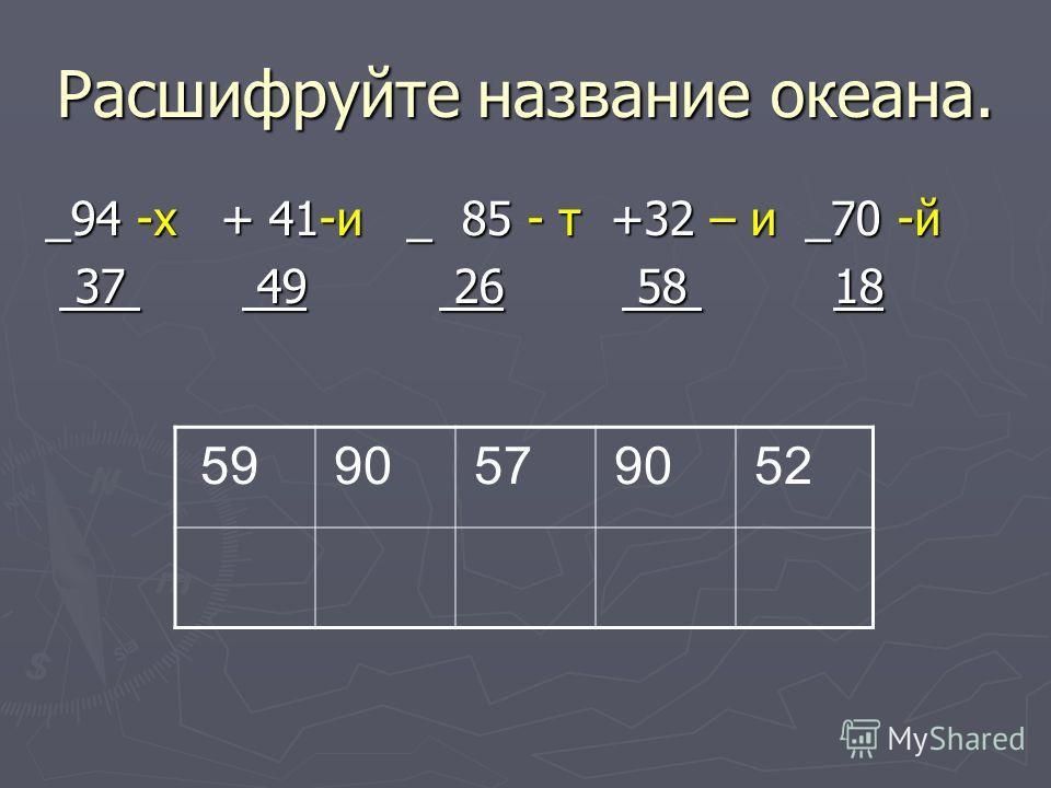 Расшифруйте название океана. _94 -х + 41-и _ 85 - т +32 – и _70 -й 37 49 26 58 18 37 49 26 58 18 59 90 57 90 52