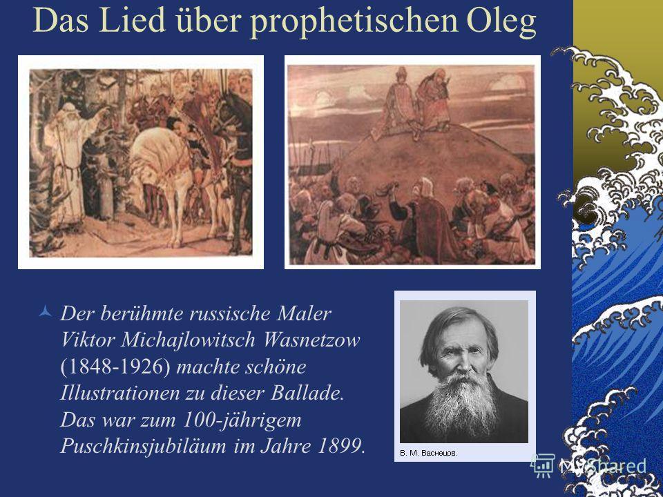 Das Lied über prophetischen Oleg Der berühmte russische Maler Viktor Michajlowitsch Wasnetzow (1848-1926) machte schöne Illustrationen zu dieser Ballade. Das war zum 100-jährigem Puschkinsjubiläum im Jahre 1899.