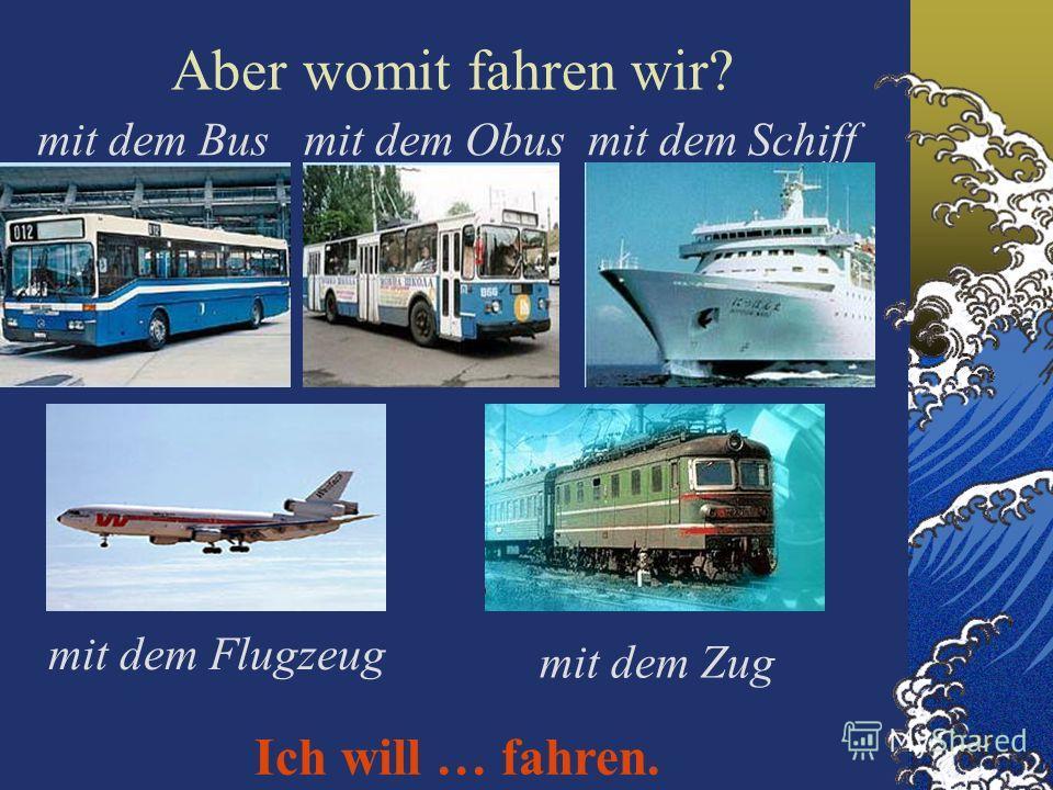 Aber womit fahren wir? mit dem Bus mit dem Obus mit dem Schiff mit dem Flugzeug mit dem Zug Ich will … fahren.