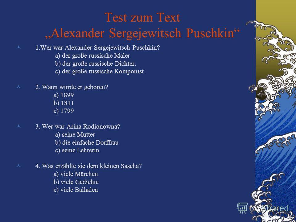 Test zum Text Alexander Sergejewitsch Puschkin 1.Wer war Alexander Sergejewitsch Puschkin? a) der große russische Maler b) der große russische Dichter. c) der große russische Komponist 2. Wann wurde er geboren? a) 1899 b) 1811 c) 1799 3. Wer war Arin