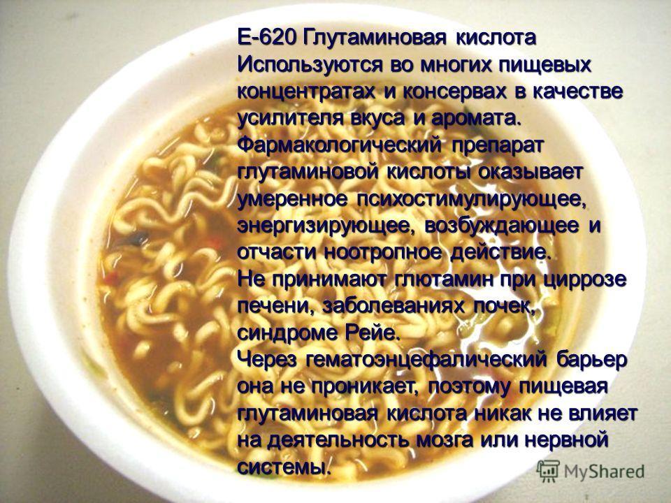 E-620 Глутаминовая кислота Используются во многих пищевых концентратах и консервах в качестве усилителя вкуса и аромата. Фармакологический препарат глутаминовой кислоты оказывает умеренное психостимулирующее, энергизирующее, возбуждающее и отчасти но