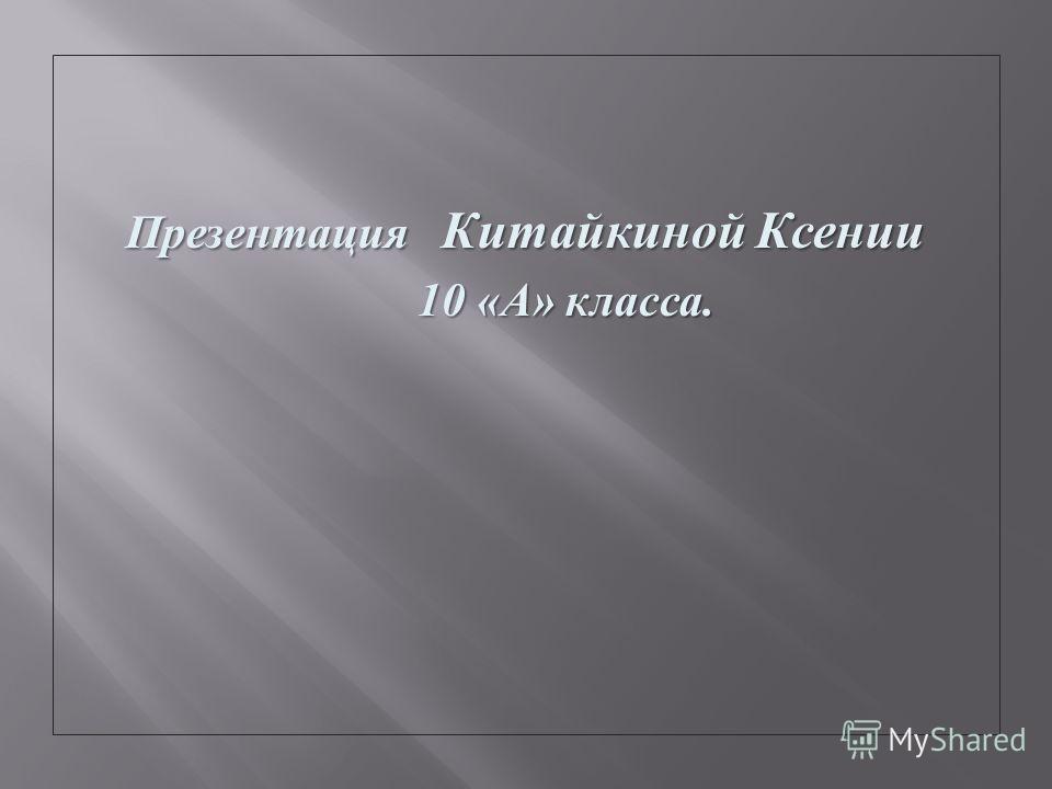 Презентация Китайкиной Ксении 10 « А » класса. 10 « А » класса.