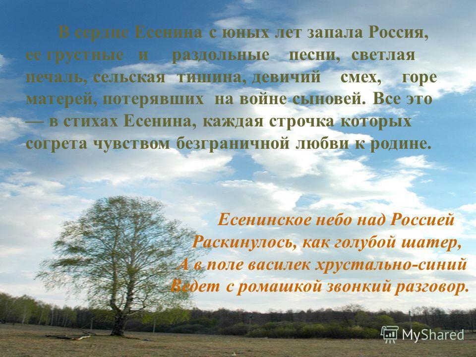 В сердце Есенина с юных лет запала Россия, ее грустные и раздольные песни, светлая печаль, сельская тишина, девичий смех, горе матерей, потерявших на войне сыновей. Все это в стихах Есенина, каждая строчка которых согрета чувством безграничной любви