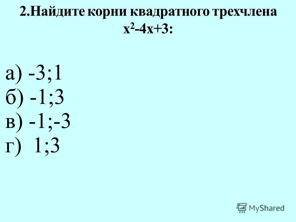 а) -3;1 б) -1;3 в) -1;-3 г) 1;3 2.Найдите корни квадратного трехчлена х 2 -4х+3: