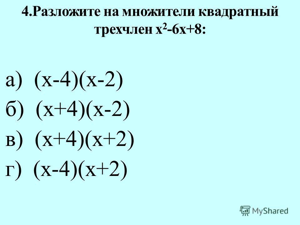 а) (х-4)(х-2) б) (х+4)(х-2) в) (х+4)(х+2) г) (х-4)(х+2) 4.Разложите на множители квадратный трехчлен х 2 -6х+8: