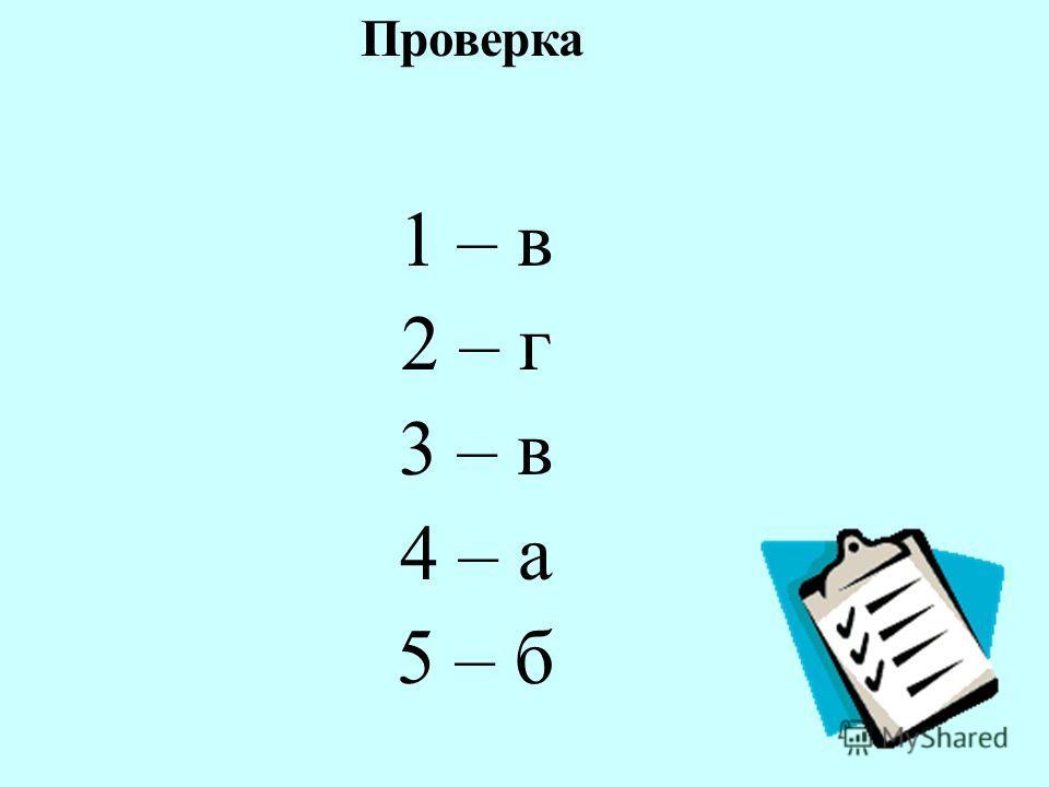 1 – в 2 – г 3 – в 4 – а 5 – б Проверка