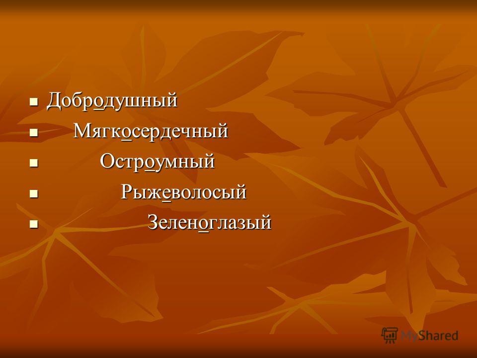 Добродушный М Мягкосердечный О Остроумный Р Рыжеволосый З Зеленоглазый