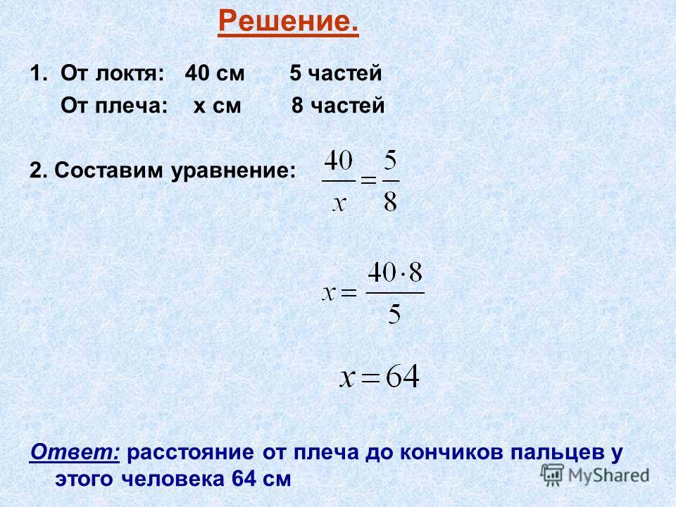 Решение. 1. От локтя: 40 см 5 частей От плеча: х см 8 частей 2. Составим уравнение: Ответ: расстояние от плеча до кончиков пальцев у этого человека 64 см